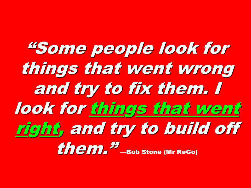 Some people look for things that went wrong and try to fix them