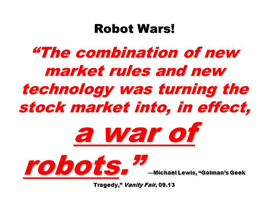 Robot Wars! The combination of new market rules and new technology was turning the stock market into, in effect, a war of robots. —Michael Lewis, Golman's Geek Tragedy, Vanity Fair, 09.13