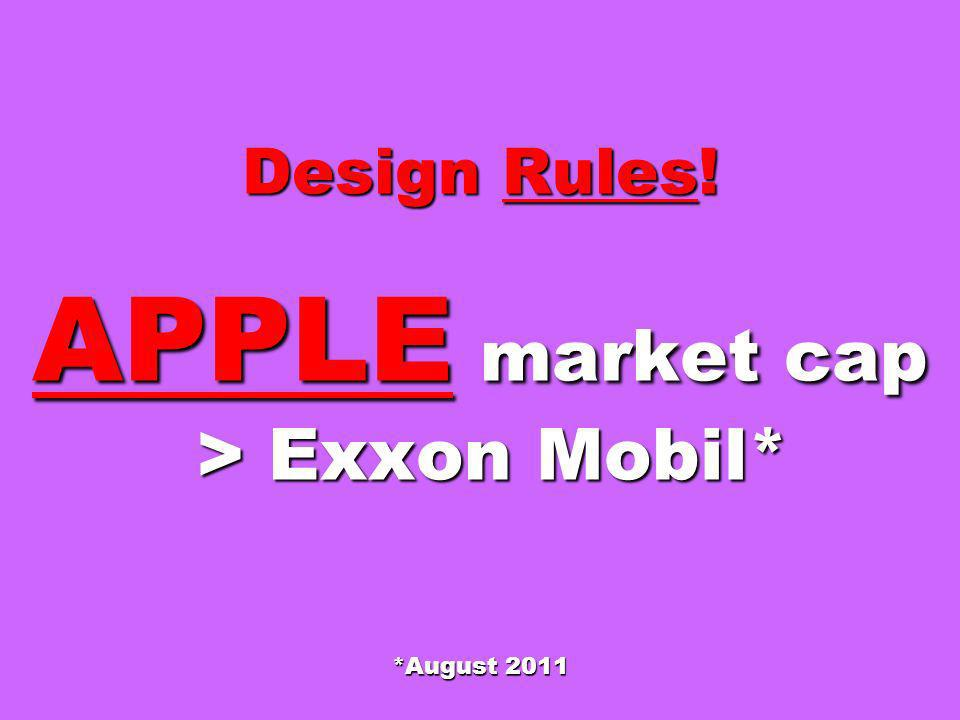 Design Rules! APPLE market cap > Exxon Mobil* *August 2011
