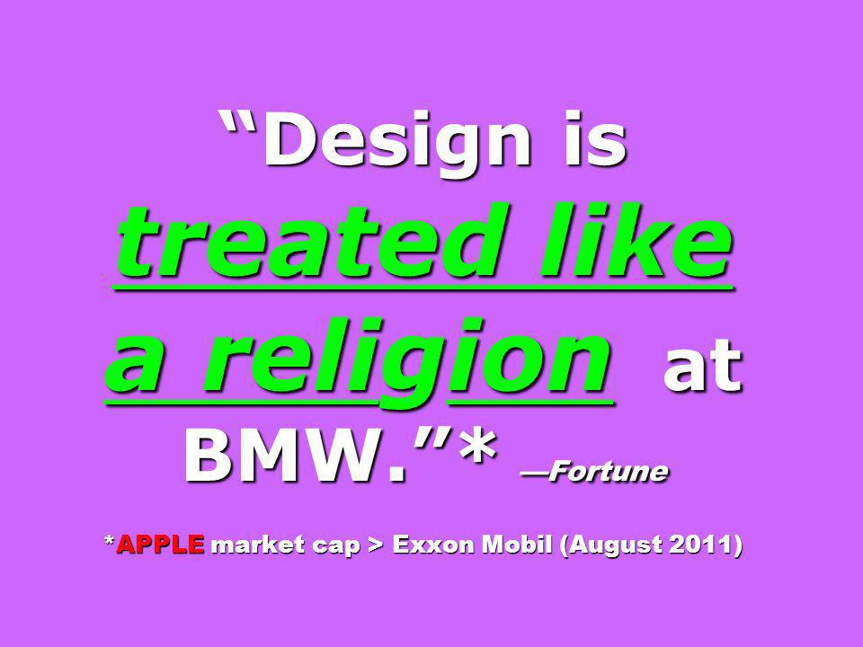Design is treated like a religion at BMW. . —Fortune