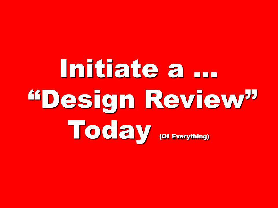 Initiate a … Design Review Today (Of Everything)