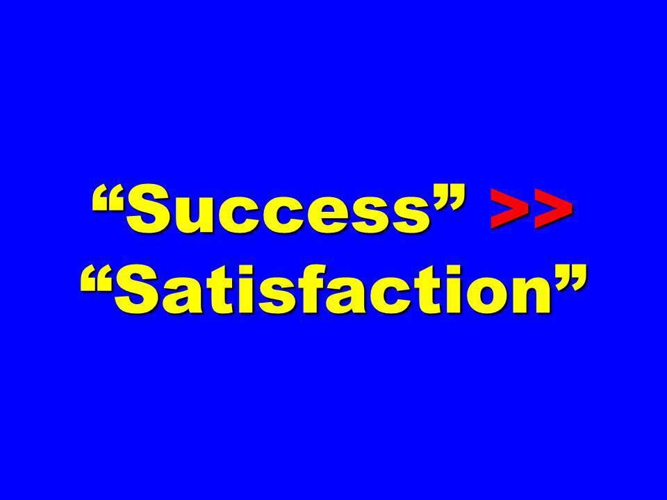Success >> Satisfaction