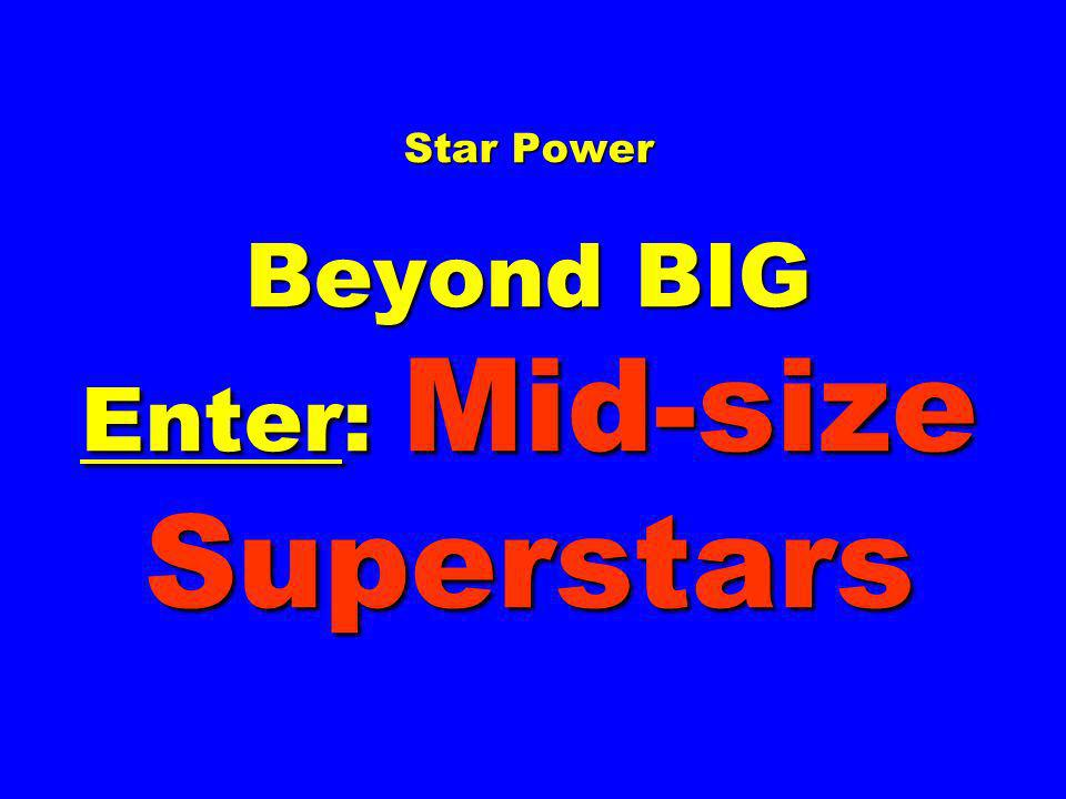 Star Power Beyond BIG Enter: Mid-size Superstars