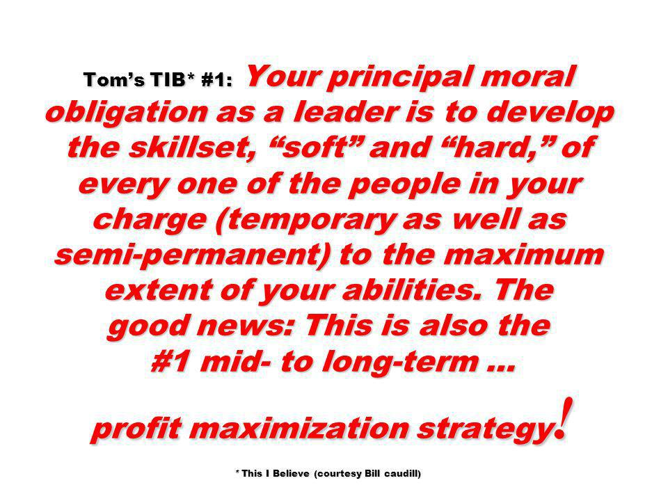 Tom's TIB* #1: Your principal moral obligation as a leader is to develop the skillset, soft and hard, of every one of the people in your charge (temporary as well as semi-permanent) to the maximum extent of your abilities. The good news: This is also the #1 mid- to long-term … profit maximization strategy! * This I Believe (courtesy Bill caudill)
