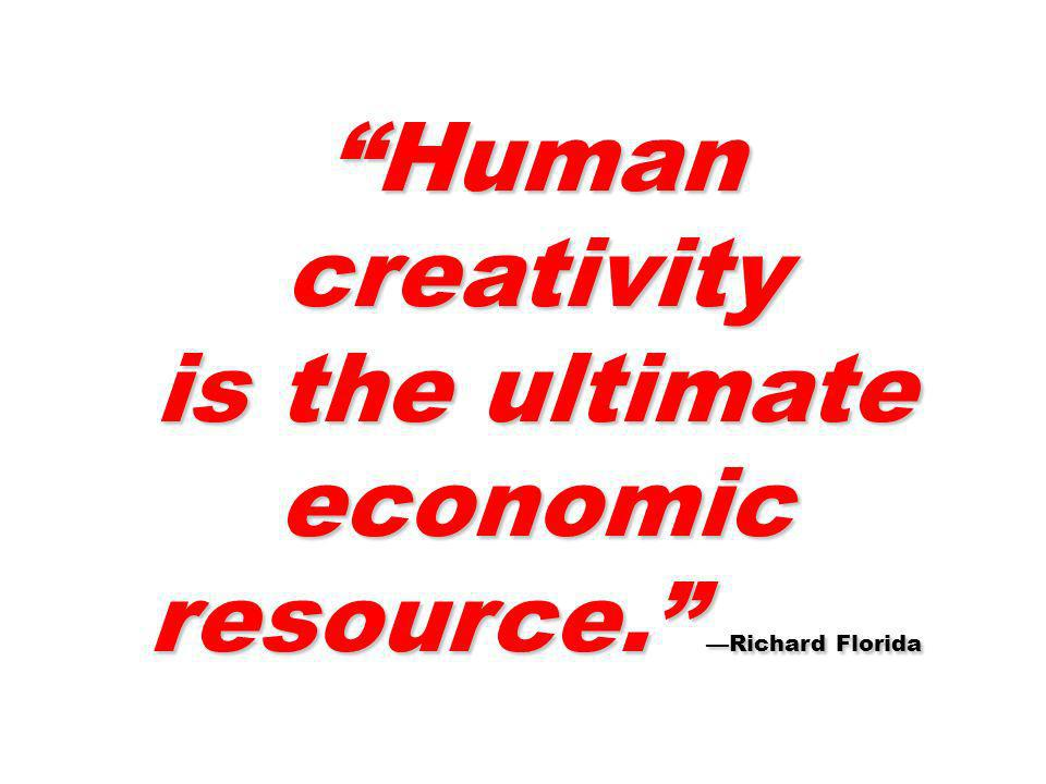 is the ultimate economic resource. —Richard Florida