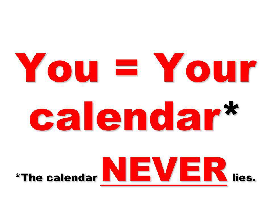 You = Your calendar* *The calendar NEVER lies.