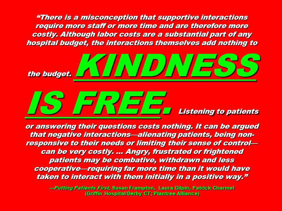 There is a misconception that supportive interactions require more staff or more time and are therefore more costly. Although labor costs are a substantial part of any hospital budget, the interactions themselves add nothing to the budget. KINDNESS IS FREE. Listening to patients or answering their questions costs nothing. It can be argued that negative interactions—alienating patients, being non-responsive to their needs or limiting their sense of control—can be very costly. … Angry, frustrated or frightened patients may be combative, withdrawn and less cooperative—requiring far more time than it would have taken to interact with them initially in a positive way. —Putting Patients First, Susan Frampton, Laura Gilpin, Patrick Charmel (Griffin Hospital/Derby CT; Plantree Alliance)