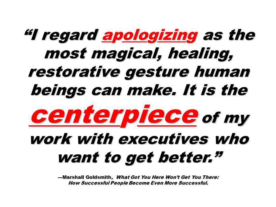 I regard apologizing as the most magical, healing, restorative gesture human beings can make. It is the centerpiece of my work with executives who want to get better.