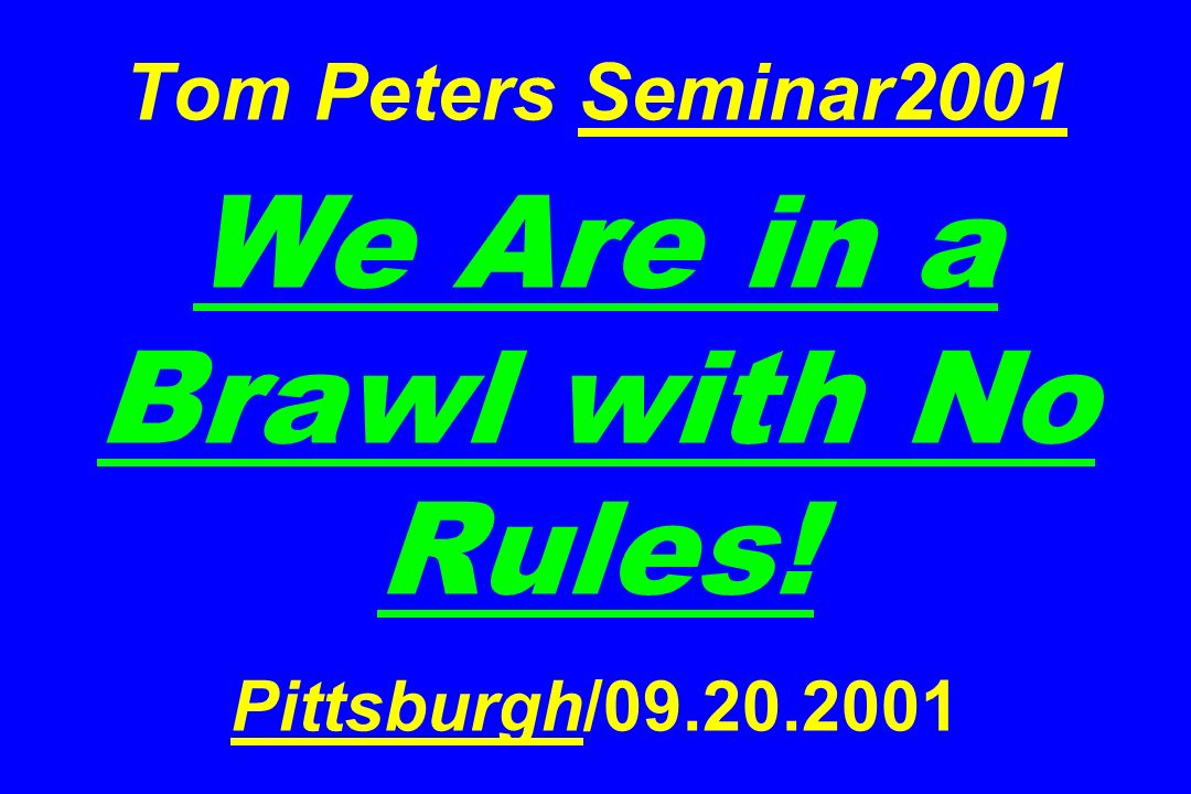 Tom Peters Seminar2001 We Are in a Brawl with No Rules. Pittsburgh/09