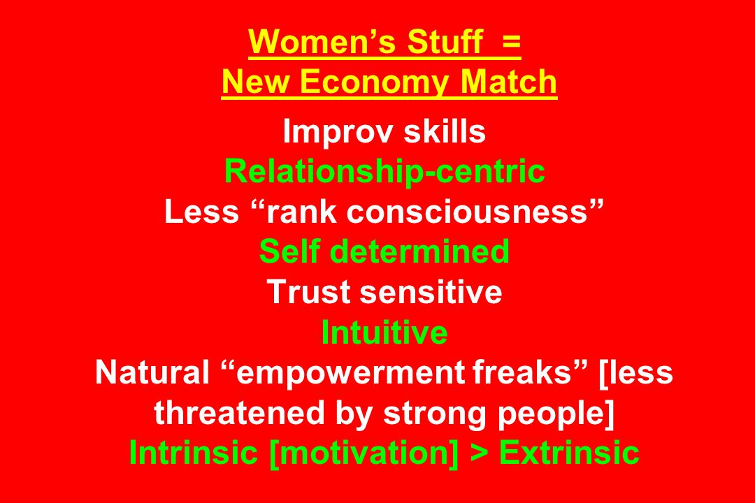 Women's Stuff = New Economy Match Improv skills Relationship-centric Less rank consciousness Self determined Trust sensitive Intuitive Natural empowerment freaks [less threatened by strong people] Intrinsic [motivation] > Extrinsic