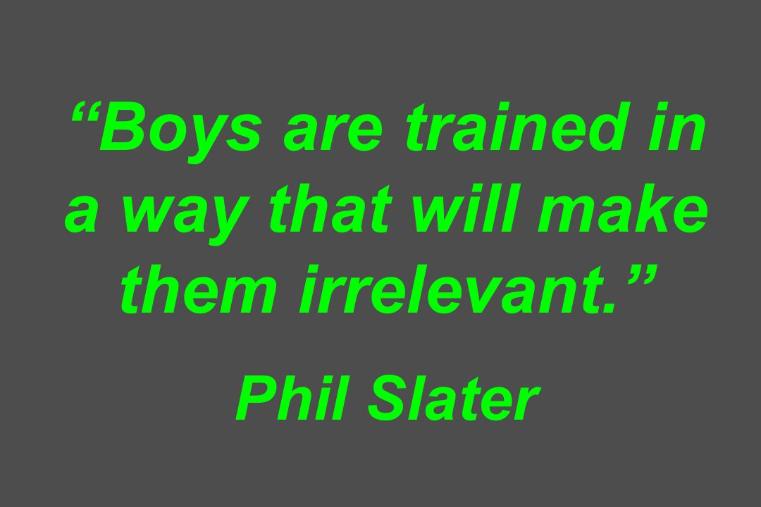 Boys are trained in a way that will make them irrelevant