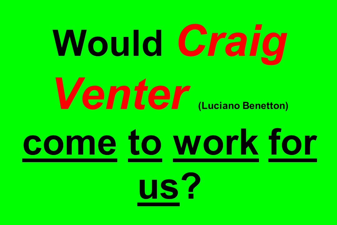 Would Craig Venter (Luciano Benetton) come to work for us