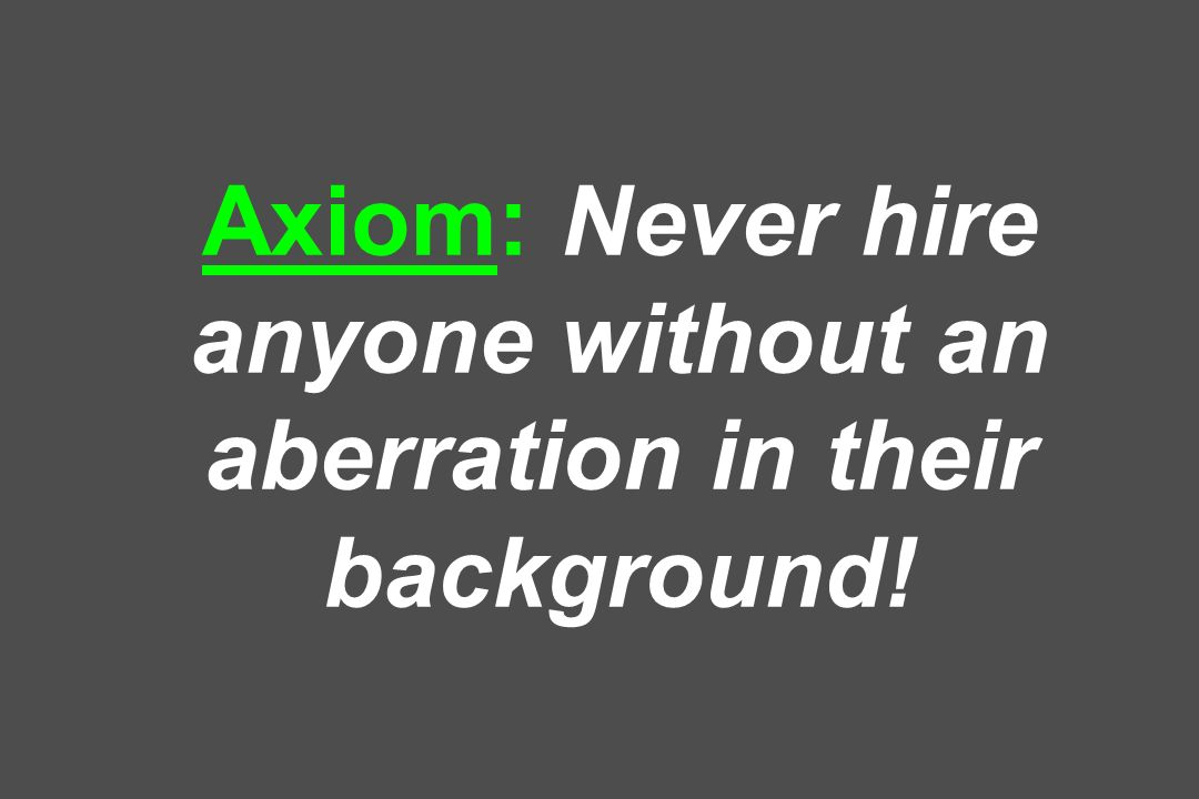 Axiom: Never hire anyone without an aberration in their background!