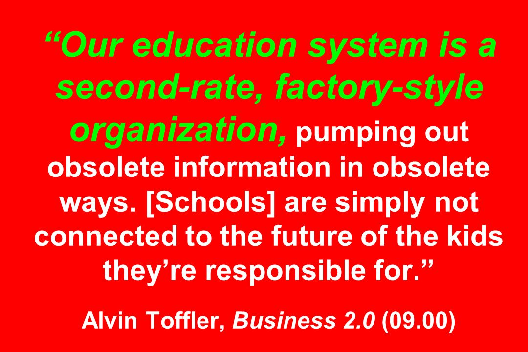 Our education system is a second-rate, factory-style organization, pumping out obsolete information in obsolete ways.