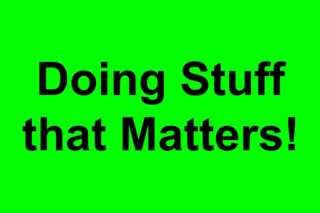 Doing Stuff that Matters!