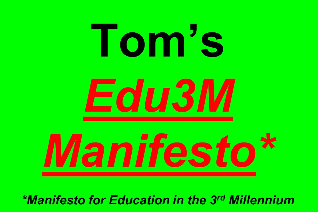 Tom's Edu3M Manifesto* *Manifesto for Education in the 3rd Millennium