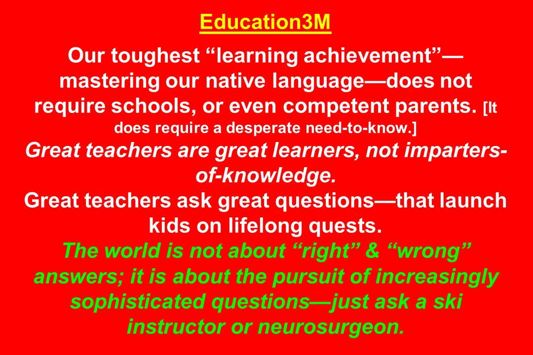 Education3M Our toughest learning achievement —mastering our native language—does not require schools, or even competent parents.