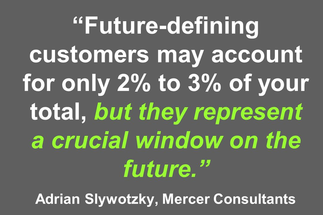 Future-defining customers may account for only 2% to 3% of your total, but they represent a crucial window on the future. Adrian Slywotzky, Mercer Consultants