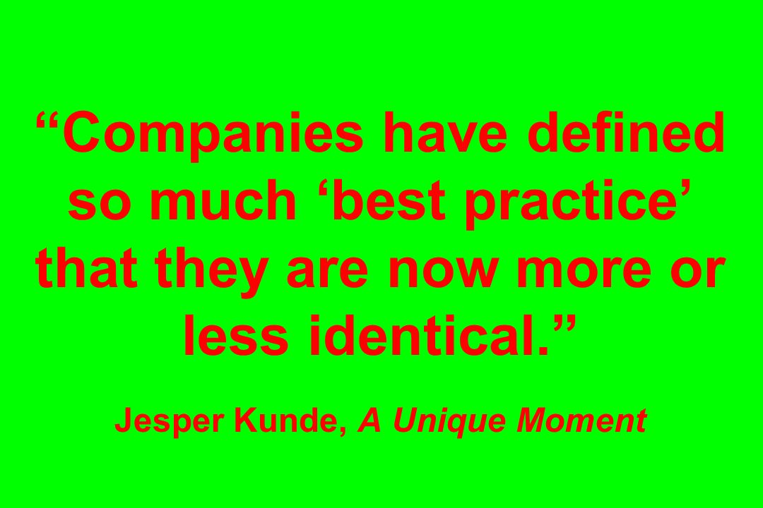 Companies have defined so much 'best practice' that they are now more or less identical. Jesper Kunde, A Unique Moment