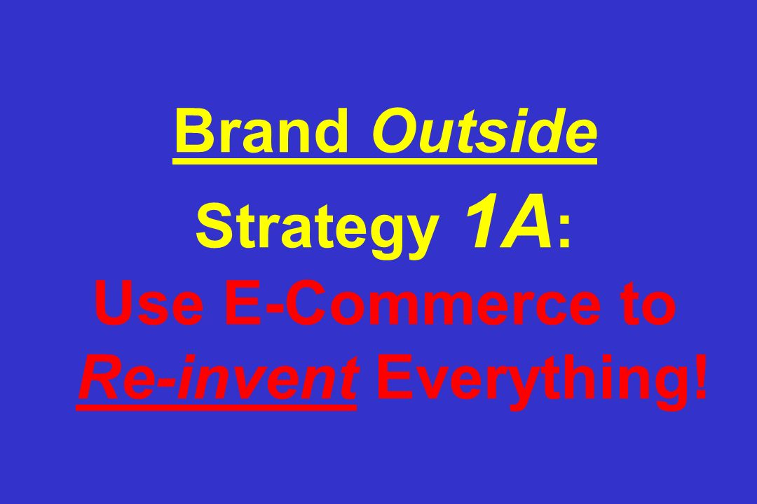 Brand Outside Strategy 1A: Use E-Commerce to Re-invent Everything!