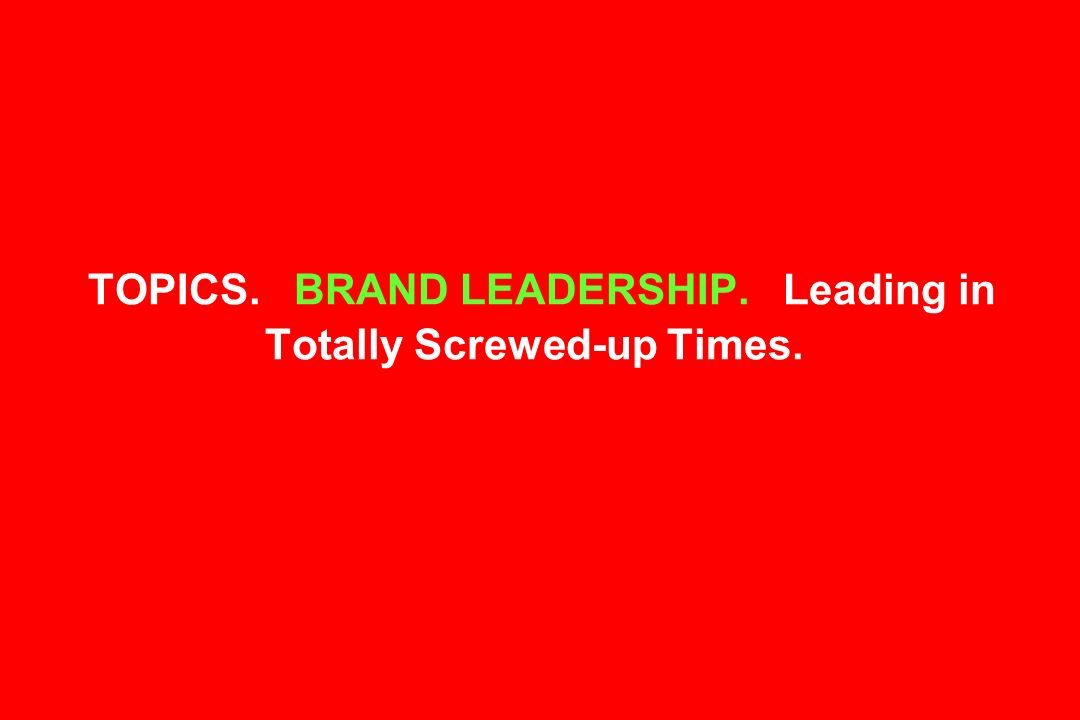TOPICS. BRAND LEADERSHIP. Leading in Totally Screwed-up Times.