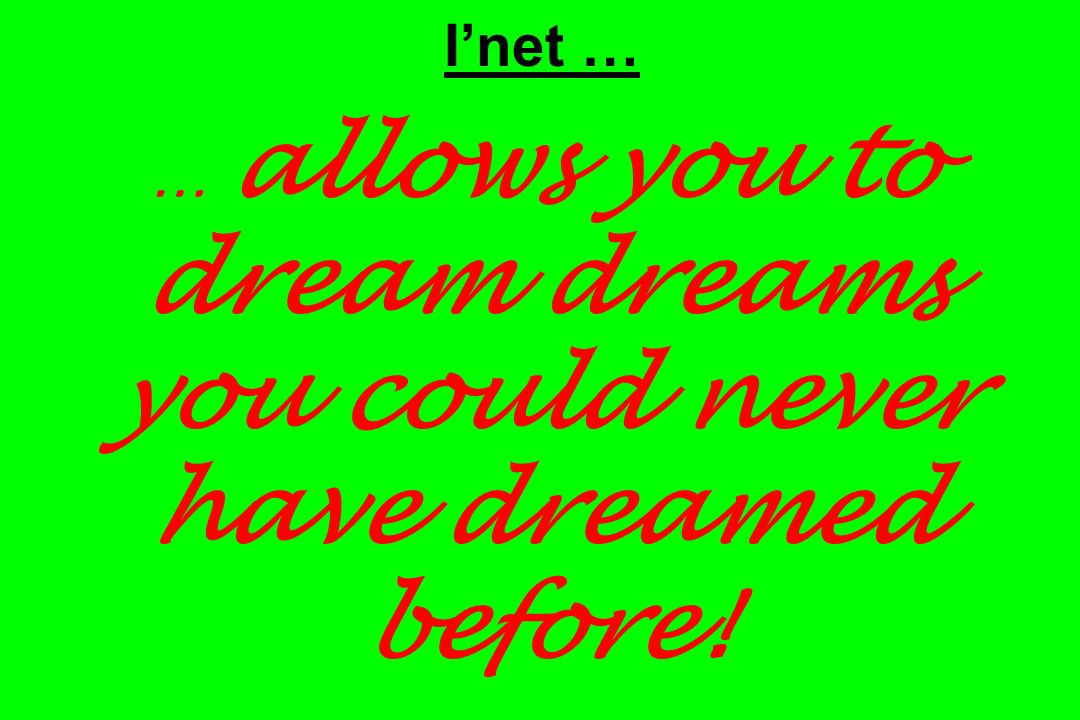 I'net … … allows you to dream dreams you could never have dreamed before!