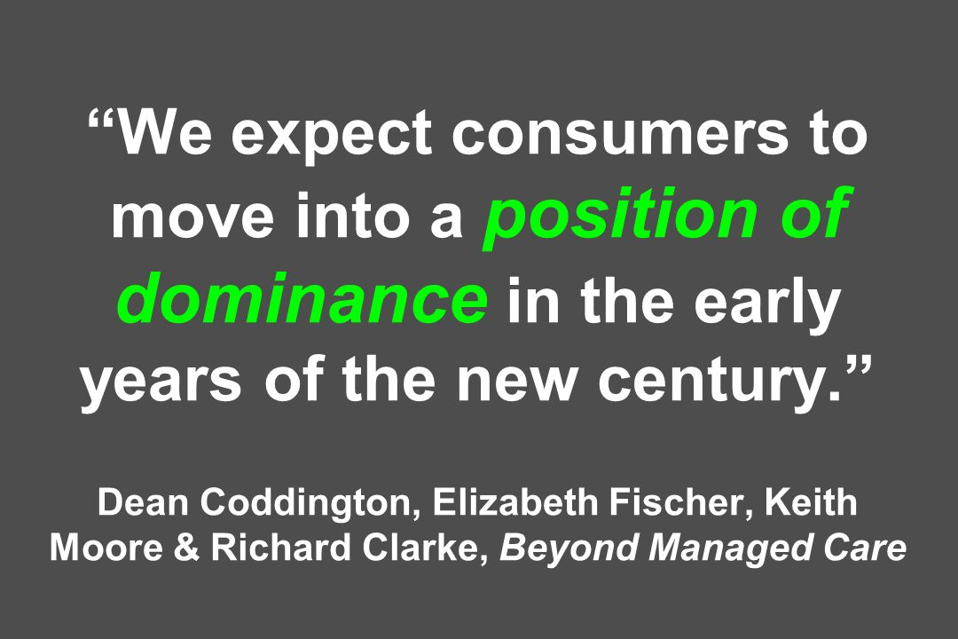 We expect consumers to move into a position of dominance in the early years of the new century. Dean Coddington, Elizabeth Fischer, Keith Moore & Richard Clarke, Beyond Managed Care