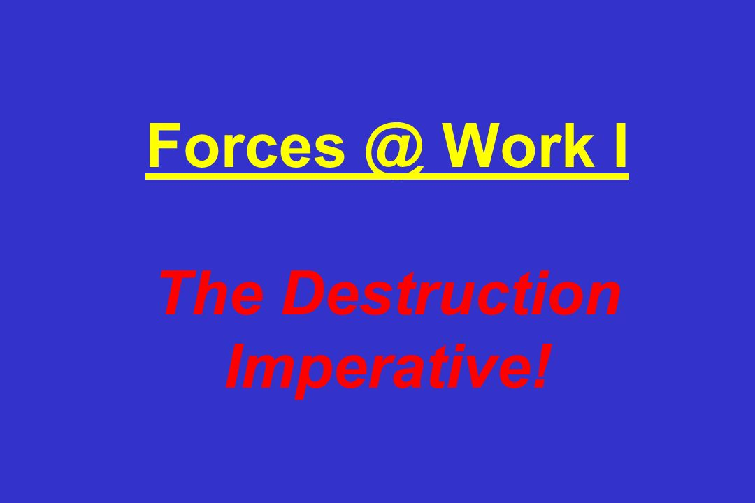 Forces @ Work I The Destruction Imperative!