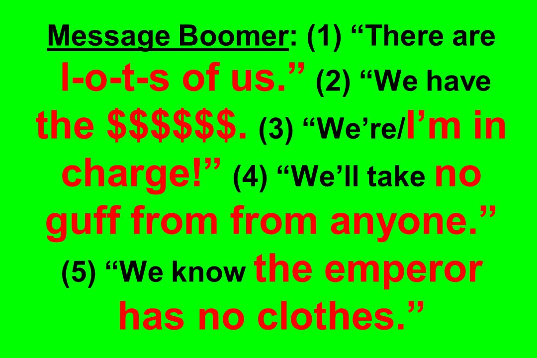 Message Boomer: (1) There are l-o-t-s of us. (2) We have the $$$$$$.