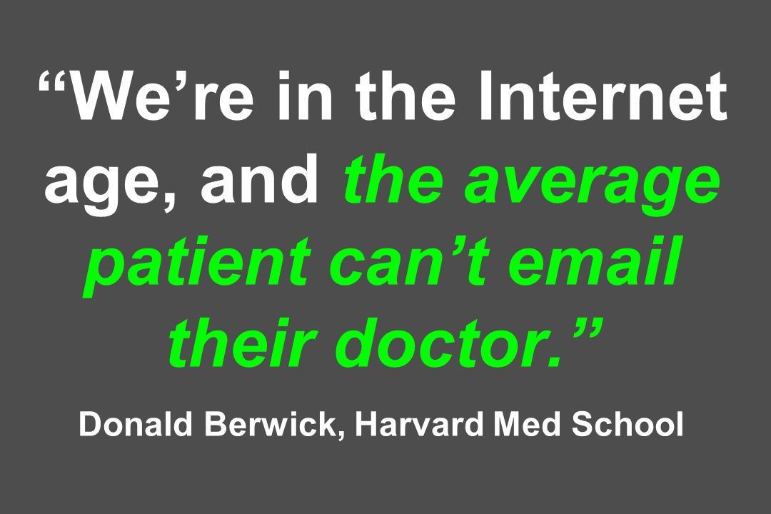We're in the Internet age, and the average patient can't email their doctor. Donald Berwick, Harvard Med School