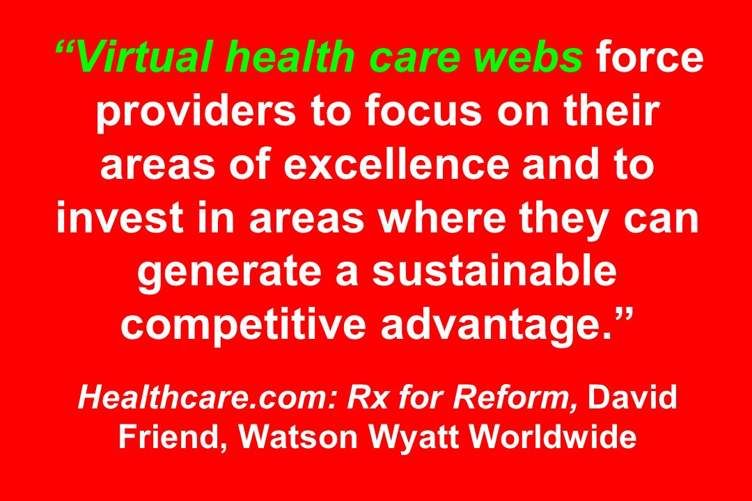 Virtual health care webs force providers to focus on their areas of excellence and to invest in areas where they can generate a sustainable competitive advantage. Healthcare.com: Rx for Reform, David Friend, Watson Wyatt Worldwide