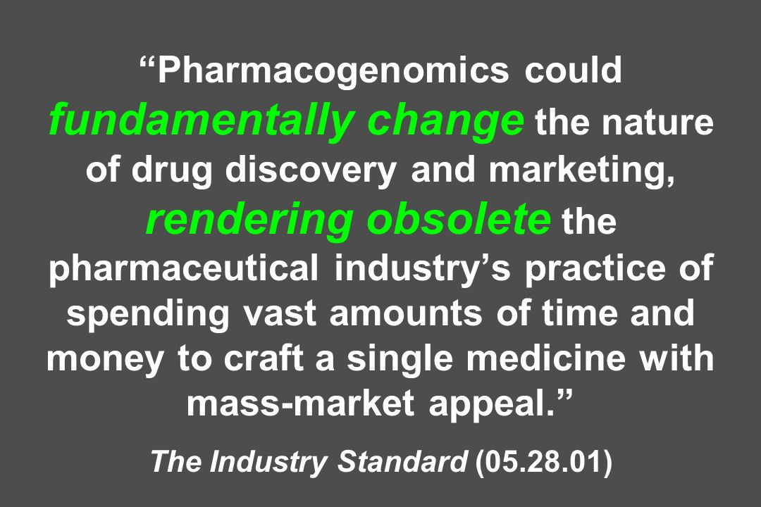 Pharmacogenomics could fundamentally change the nature of drug discovery and marketing, rendering obsolete the pharmaceutical industry's practice of spending vast amounts of time and money to craft a single medicine with mass-market appeal. The Industry Standard (05.28.01)
