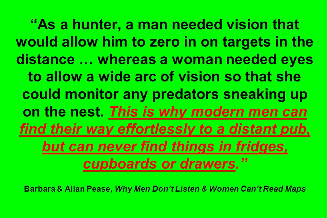 As a hunter, a man needed vision that would allow him to zero in on targets in the distance … whereas a woman needed eyes to allow a wide arc of vision so that she could monitor any predators sneaking up on the nest.