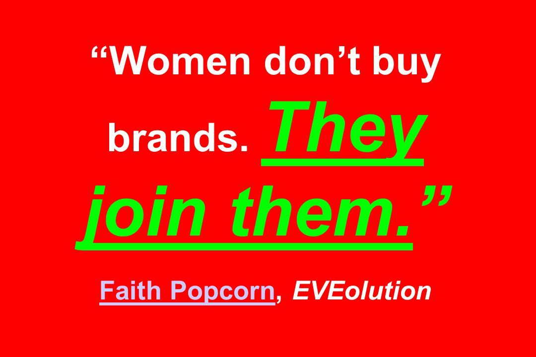Women don't buy brands. They join them. Faith Popcorn, EVEolution