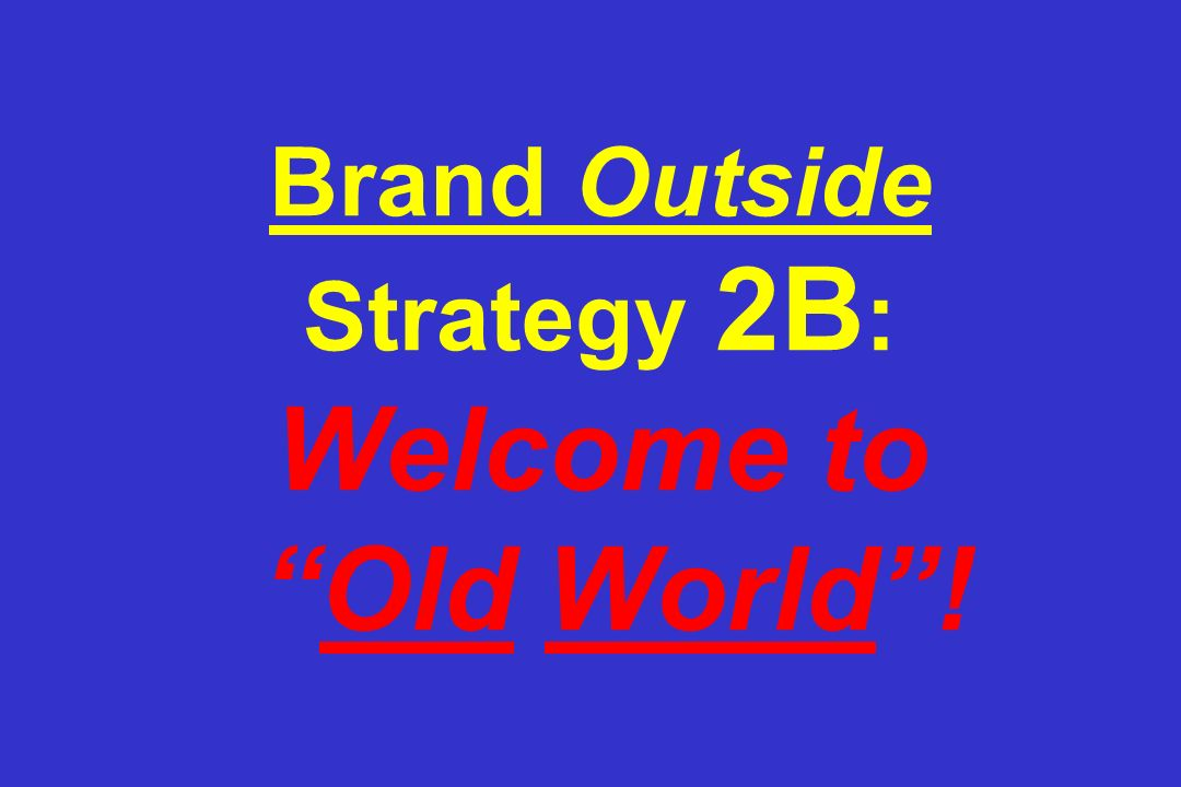 Brand Outside Strategy 2B: Welcome to Old World !