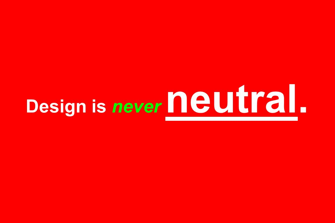 Design is never neutral.