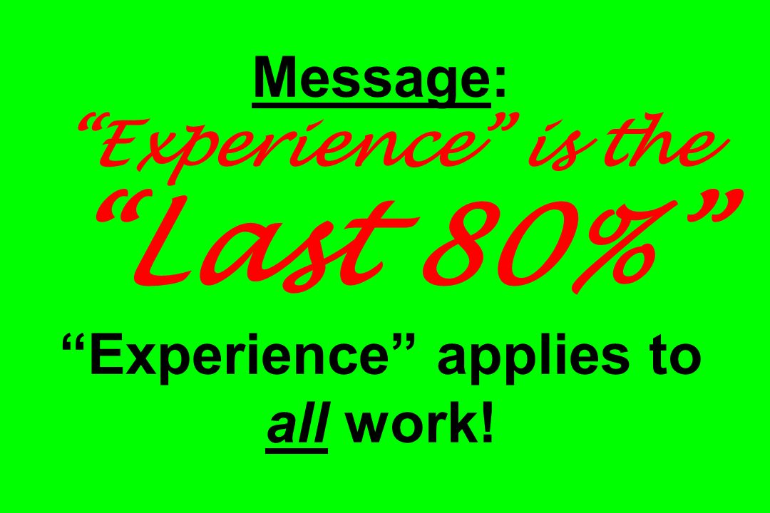Message: Experience is the Last 80% Experience applies to all work!