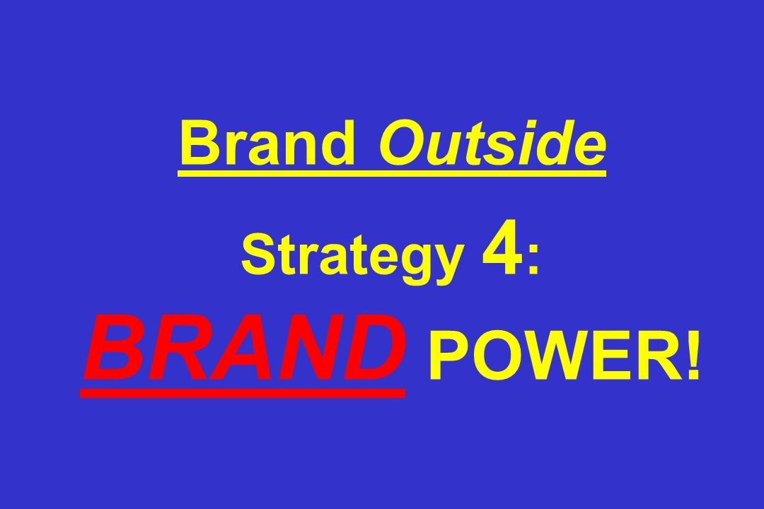 Brand Outside Strategy 4: BRAND POWER!