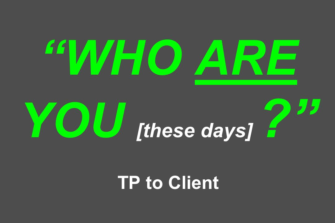 WHO ARE YOU [these days] TP to Client