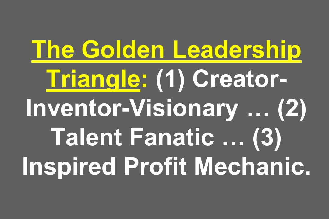 The Golden Leadership Triangle: (1) Creator-Inventor-Visionary … (2) Talent Fanatic … (3) Inspired Profit Mechanic.
