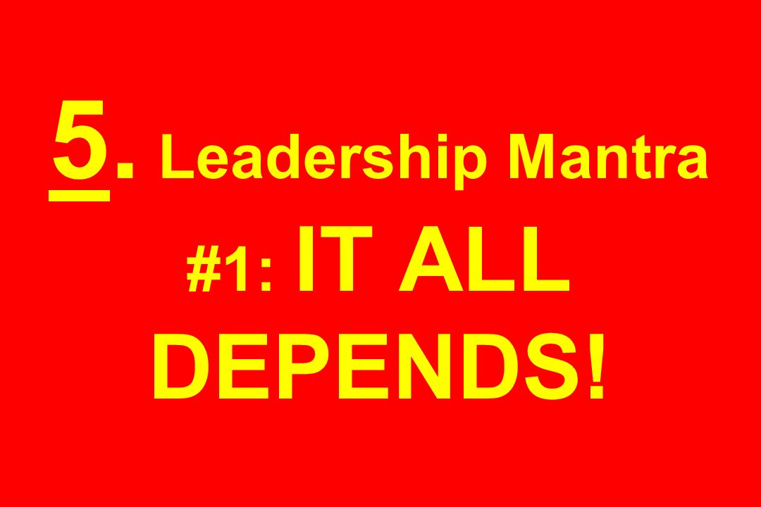 5. Leadership Mantra #1: IT ALL DEPENDS!