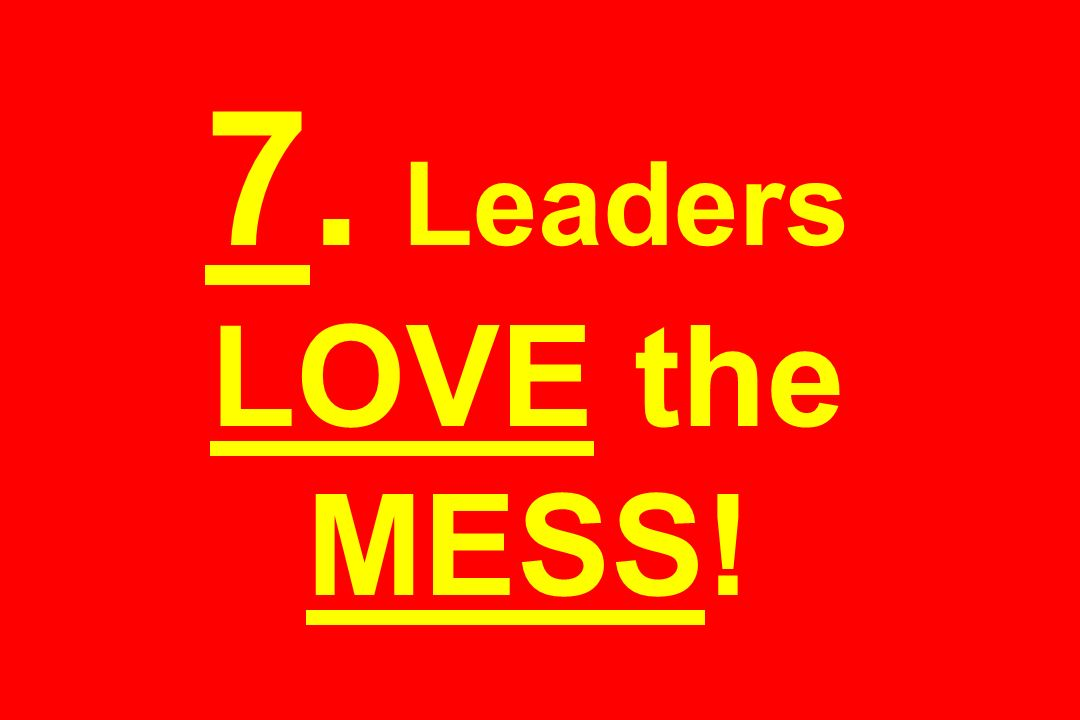7. Leaders LOVE the MESS!
