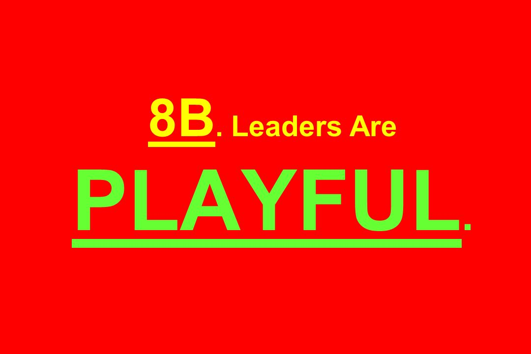 8B. Leaders Are PLAYFUL.