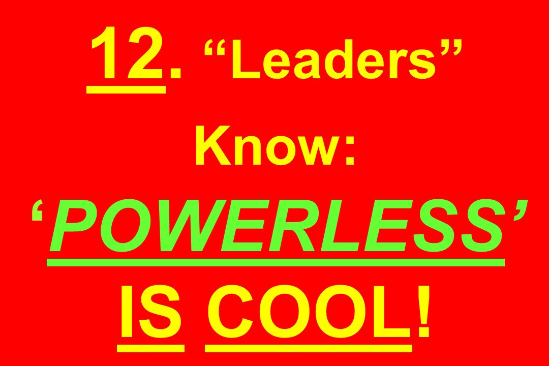 12. Leaders Know: 'POWERLESS' IS COOL!
