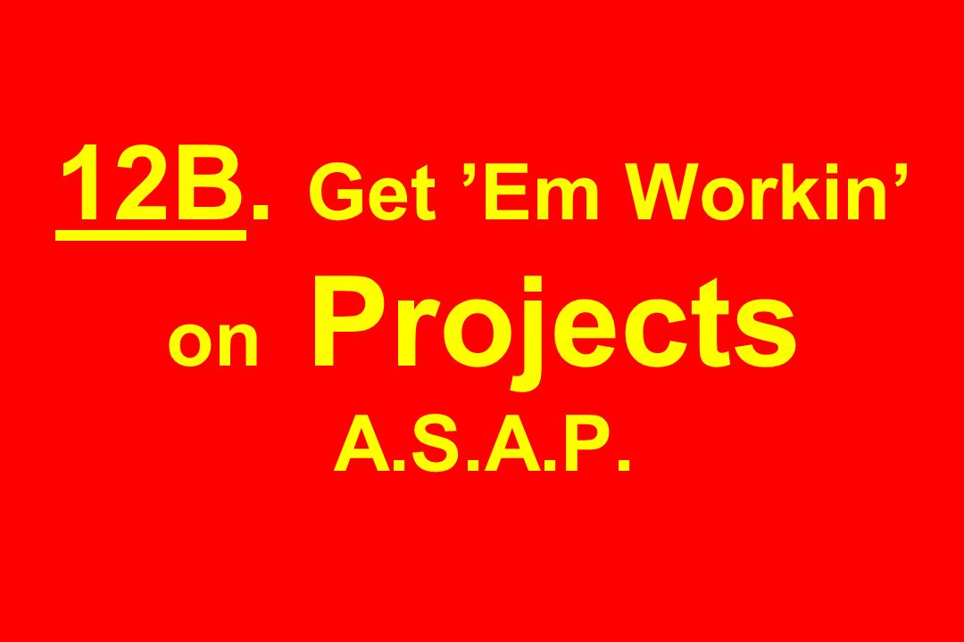 12B. Get 'Em Workin' on Projects A.S.A.P.