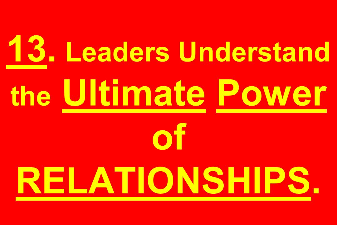 13. Leaders Understand the Ultimate Power of RELATIONSHIPS.
