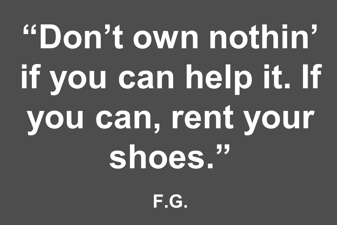 Don't own nothin' if you can help it. If you can, rent your shoes. F.G.
