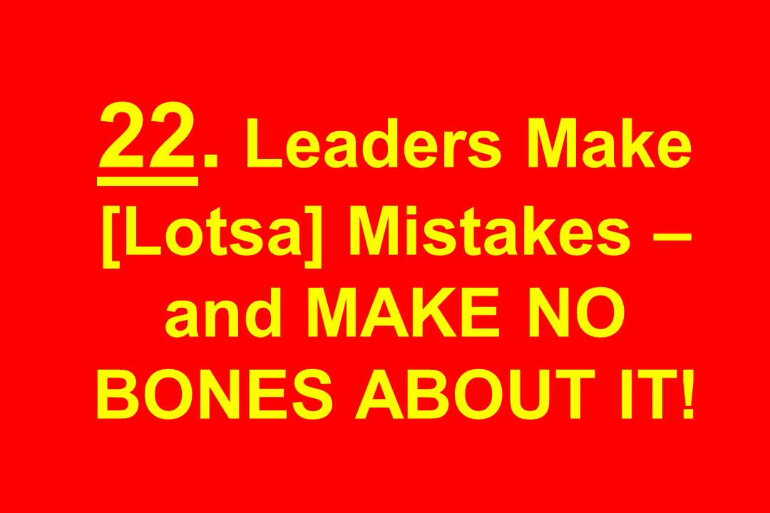 22. Leaders Make [Lotsa] Mistakes – and MAKE NO BONES ABOUT IT!