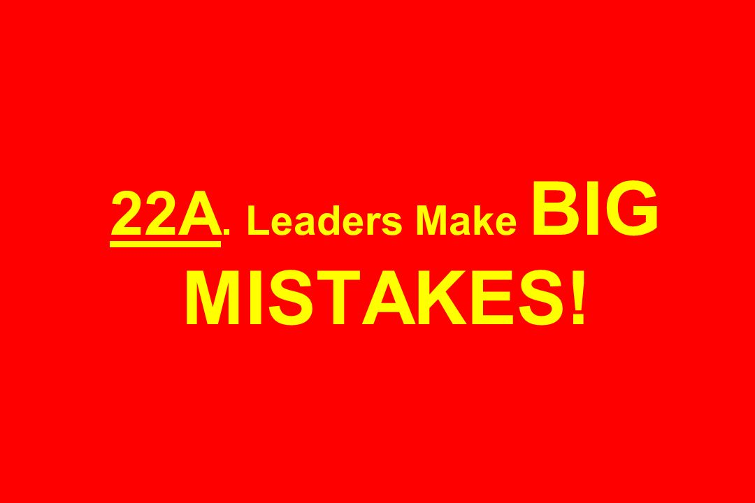 22A. Leaders Make BIG MISTAKES!