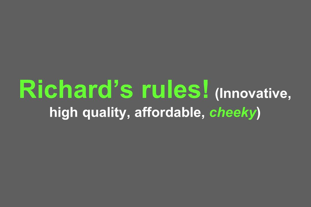 Richard's rules! (Innovative, high quality, affordable, cheeky)